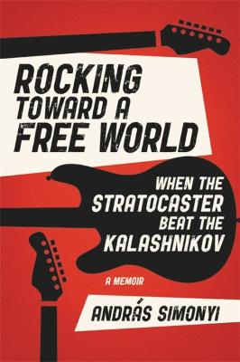 Rocking Toward a Free World: When the Stratocaster Beat the Kalashnikov by Andras Simonyi