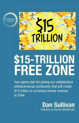 $15-Trillion Free Zon: Your game plan for joining our collaborative entrepreneurial community that will create $15 trillion in combined annual revenue in 2044. by Dan Sullivan