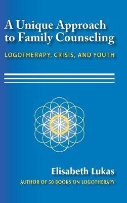 A Unique Approach to Family Counseling: Logotherapy, Crisis, and Youth by Elisabeth S Lukas