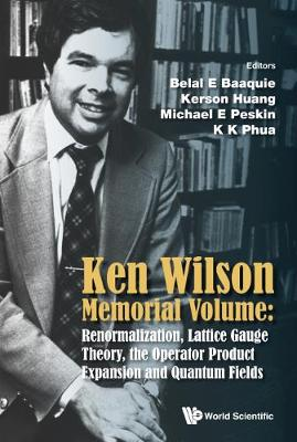Ken Wilson Memorial Volume: Renormalization, Lattice Gauge Theory, The Operator Product Expansion And Quantum Fields by K. K. Phua