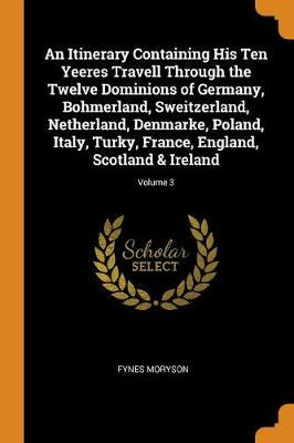 An Itinerary Containing His Ten Yeeres Travell Through the Twelve Dominions of Germany, Bohmerland, Sweitzerland, Netherland, Denmarke, Poland, Italy, Turky, France, England, Scotland & Ireland; Volume 3 by Fynes Moryson