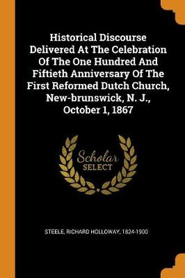Historical Discourse Delivered at the Celebration of the One Hundred and Fiftieth Anniversary of the First Reformed Dutch Church, New-Brunswick, N. J., October 1, 1867 by Richard Holloway 1824-1900 Steele
