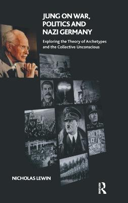 Jung on War, Politics and Nazi Germany: Exploring the Theory of Archetypes and the Collective Unconscious by Nicholas Lewin