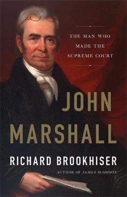 John Marshall: The Man Who Made the Supreme Court by Richard Brookhiser