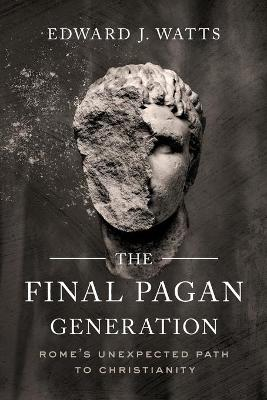 The Final Pagan Generation: Rome's Unexpected Path to Christianity book