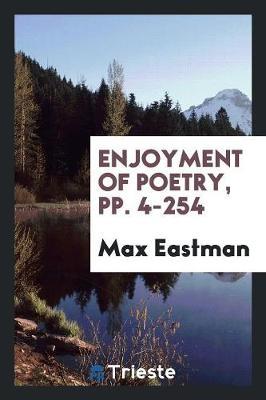Enjoyment of Poetry, Pp. 4-254 by Max Eastman