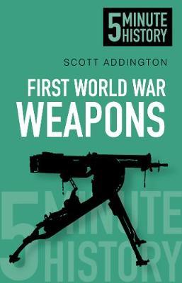 First World War Weapons: 5 Minute History by Scott Addington