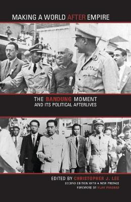 Making a World after Empire: The Bandung Moment and Its Political Afterlives by Christopher J. Lee