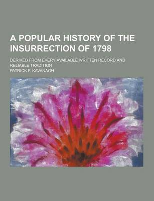 A Popular History of the Insurrection of 1798; Derived from Every Available Written Record and Reliable Tradition by Patrick F Kavanagh