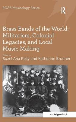 Brass Bands of the World: Militarism, Colonial Legacies, and Local Music Making by Professor Keith Howard