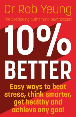 10% Better: Easy ways to beat stress, think smarter, get healthy and achieve any goal by Dr Rob Yeung