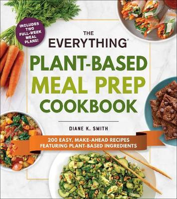 The Everything Plant-Based Meal Prep Cookbook: 200 Easy, Make-Ahead Recipes Featuring Plant-Based Ingredients by Diane K. Smith