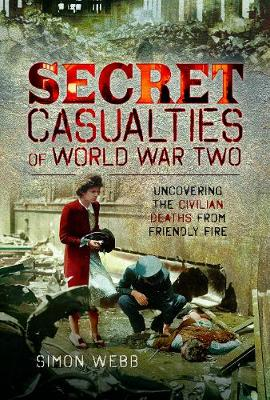 Secret Casualties of World War Two: Uncovering the Civilian Deaths from Friendly Fire by Simon Webb
