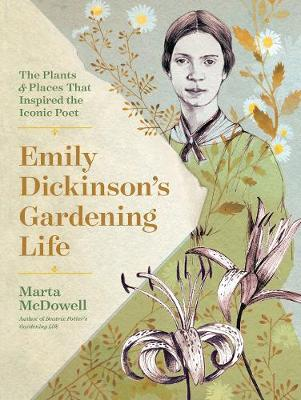 Emily Dickinson's Gardening Life: The Plants and Places That Inspired the Iconic Poet by Marta McDowell