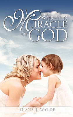 The Working Miracle of God by Diane J Wylde