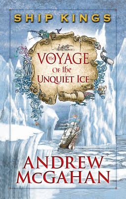 The Voyage of the Unquiet Ice: Ship Kings 2 by Andrew McGahan
