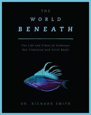 The World Beneath: The Life and Times of Unknown Sea Creatures and Coral Reefs book