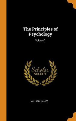 The Principles of Psychology; Volume 1 by William James