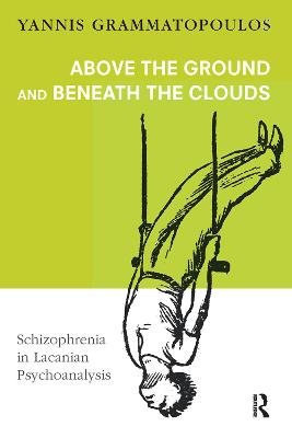 Above the Ground and Beneath the Clouds: Schizophrenia in Lacanian Psychoanalysis book
