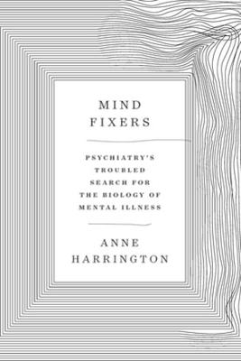 Mind Fixers: Psychiatry's Troubled Search for the Biology of Mental Illness by Anne Harrington