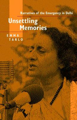 Unsettling Memories: Narratives of the Emergency in Delhi by Emma Tarlo