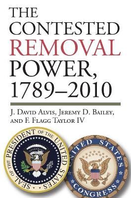 Contested Removal Power, 1789-2010 by Jeremy D. Bailey