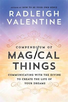 Compendium of Magical Things: Communicating with the Divine to Create the Life of Your Dreams by Radleigh Valentine