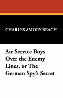 Air Service Boys Over the Enemy Lines, or the German Spy's Secret by Charles Amory Beach