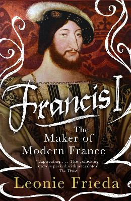 Francis I: The Maker of Modern France by Leonie Frieda