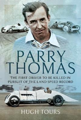 Parry Thomas: The First Driver to be Killed in Pursuit of the Land Speed Record by Hugh Tours