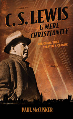 C. S. Lewis & Mere Christianity by Paul McCusker