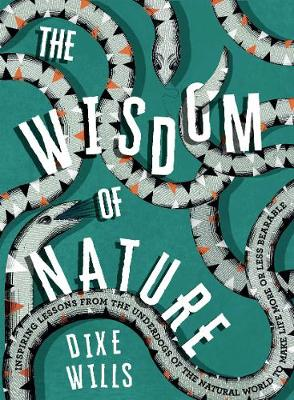 The Wisdom of Nature: Inspiring lessons from the underdogs of the natural world to make life more or less bearable by Dixe Wills