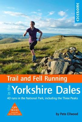 Trail and Fell Running in the Yorkshire Dales: 40 runs in the National Park, including the Three Peaks by Pete Ellwood
