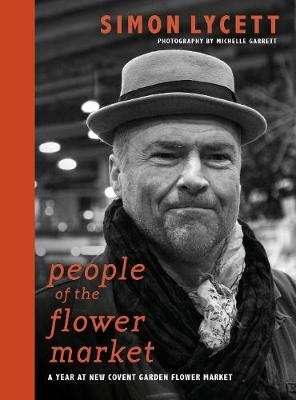 People of the Flower Market: A Year at New Covent Garden Flower Market by Simon Lycett