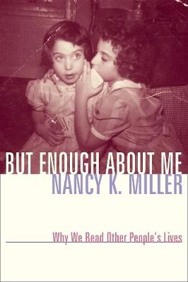 But Enough About Me: Why We Read Other People's Lives by Nancy K. Miller