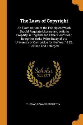 The Laws of Copyright: An Examination of the Principles Which Should Regulate Literary and Artistic Property in England and Other Countries: Being the Yorke Prize Essay of the University of Cambridge for the Year 1882, Revised and Enlarged by Thomas Edward Scrutton