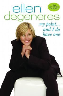 My Point . . . And I Do Have One by Ellen DeGeneres