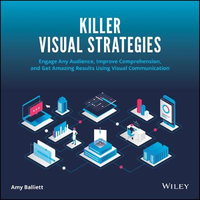 Killer Visual Strategies: Engage Any Audience, Improve Comprehension, and Get Amazing Results Using Visual Communication by Amy Balliett