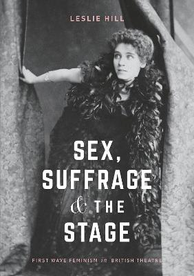 Sex, Suffrage and the Stage by Leslie Hill