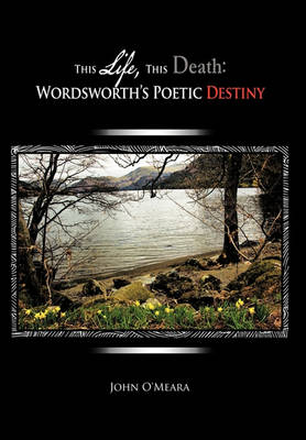 This Life, This Death: Wordsworth's Poetic Destiny by John O'Meara