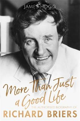 More Than Just A Good Life: The Authorised Biography of Richard Briers by James Hogg
