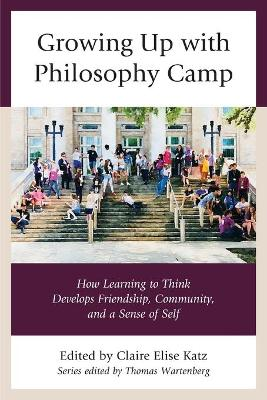 Growing Up with Philosophy Camp: How Learning to Think Develops Friendship, Community, and a Sense of Self by Claire Elise Katz