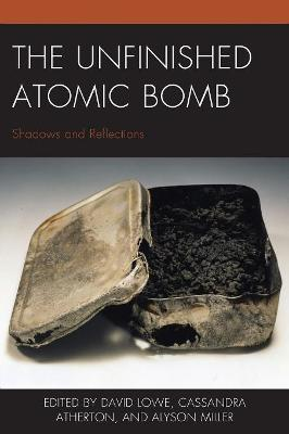The Unfinished Atomic Bomb: Shadows and Reflections by David Lowe