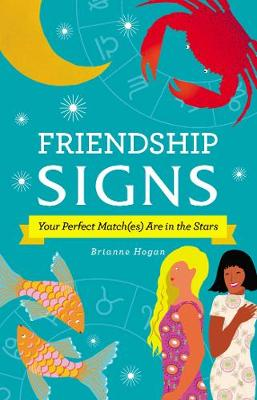 Friendship Signs: Your Perfect Match(es) Are in the Stars by Brianne Hogan