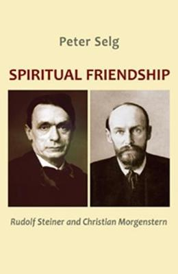 Spiritual Friendship: Rudolf Steiner and Christian Morgenstern by Peter Selg