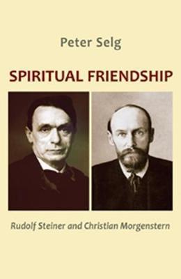 Spiritual Friendship: Rudolf Steiner and Christian Morgenstern by Peter Selg