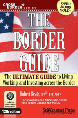 Border Guide: The Ultimate Guide to Living, Working, and Investing Across the Border by Robert Keats