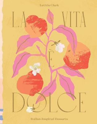La Vita e Dolce: Italian-Inspired Desserts by Letitia Clark