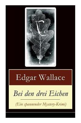 Bei Den Drei Eichen (Ein Spannender Mystery-Krimi) - Vollstandige Deutsche Ausgabe by Edgar Wallace