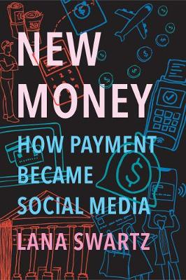 New Money: How Payment Became Social Media by Lana Swartz